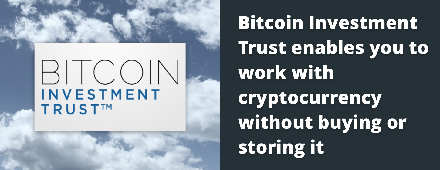 Bitcoin Investment Trust enables you to work with cryptocurrency without buying or storing it