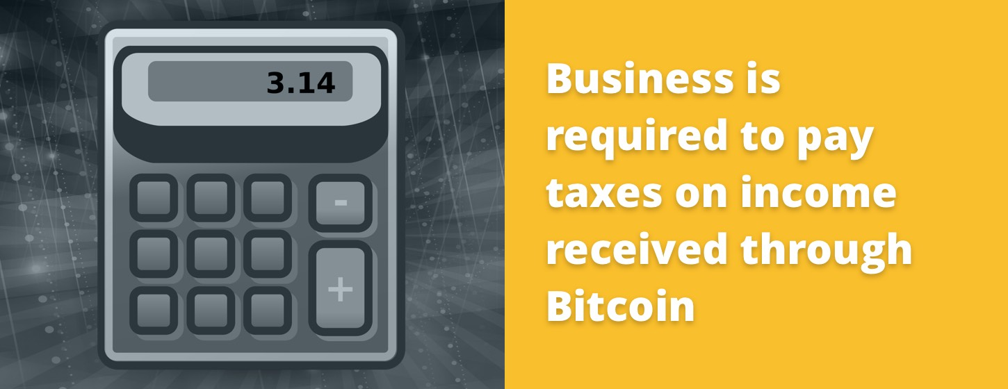 Business is required to pay taxes on income received through Bitcoin.